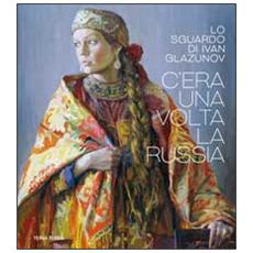 C'era una volta la Russia. Lo sguardo di Ivan Glazunov. Catalogo della mostra (Venezia 15 ottobre 2014-11 gennaio 2015)