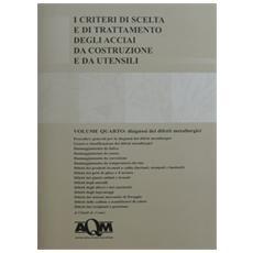 I criteri di scelta e di trattamento degli acciai da costruzione e da utensili. Vol. 4: Diagnosi dei difetti metallurgici.