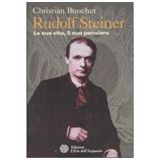 Rudolf Steiner. La sua vita, il suo pensiero