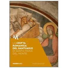 La cripta romanica del santuario di Santa Maria del Monte. Guida. Sotto il santuario, segni e storie di fede