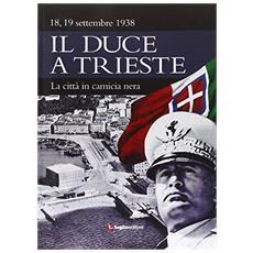 Il duce a Trieste. 1938. La città in camicia nera
