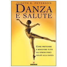 Danza e salute. Come prevenire e risolvere tutti gli stress fisici legati alla danza