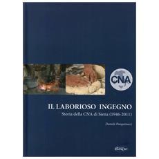 Il laborioso ingegno. Storia della Cna di Siena (1946-2011)