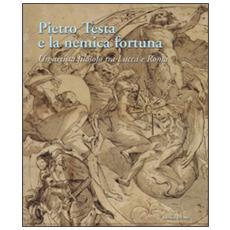 Pietro Testa e la nemica fortuna. Un artista filosofo (1612-1650) tra Lucca e Roma. Ediz. italiana e inglese