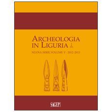 Archeologia in Liguria (2012-2013) . Vol. 5