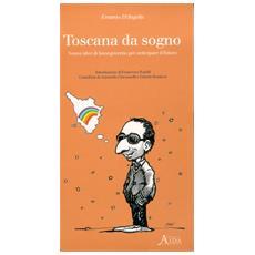 Toscana da sogno. Nuove idee di buon governo per anticipare il futuro