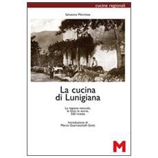 La cucina di Lunigiana. La regione naturale, le fonti, le storie, 320 ricette