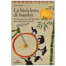 La bicicletta di bambù. 8371 km dal cuore dell'Africa nera alle Paralimpiadi di Londra