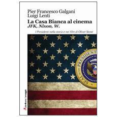 Casa bianca al cinema. JFK, Nixon, W. I presidenti nella storia e nei film di Oliver Stone (La)