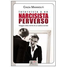 Intervista a un narcisista perverso. Viaggio nella mente di un sadico seriale