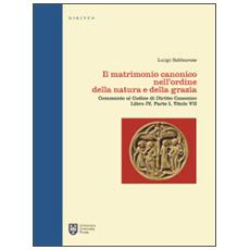 Il matrimonio canonico nell'ordine della natura e della grazia. Commento al Codice di Diritto Canonico Libro IV, Parte I, Titolo VII
