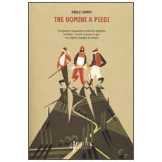 Tre uomini a piedi. Tre giovani cinquantenni sulla via degli Dei, la fatica, i ricordi, le prese in giro e le migliori lasagne di sempre
