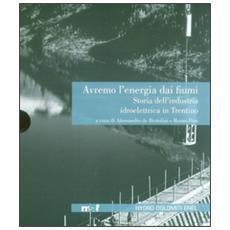 Avremo l'energia dai fiumi. Storia dell'industria idroelettrica in Trentino