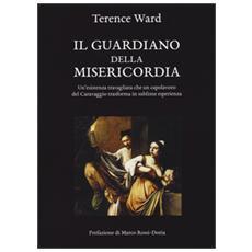 Il guardiano della misericordia. Un'esistenza travagliata che un capolavoro del Caravaggio trasforma in sublime esperienza