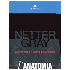 Netter Gray. L'anatomia. La chiarezza e il fascino dell'anatomia: Anatomia del Gray. Le basi anatomiche per la pratica clinica-Atlante di anatomi a umana