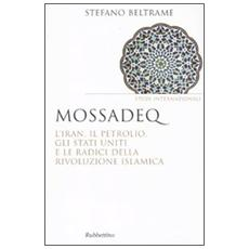 Mossadeq. L'Iran, il petrolio, gli Stati Uniti e le radici della rivoluzione islamica