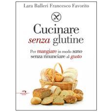 Senza glutine e buono davvero. Vivere gluten free senza rinunciare al gusto (e al buonumore)