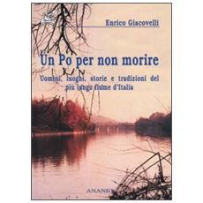 Po per non morire. Uomini, luoghi, storie e tradizioni del pi� lungo fiume d'Italia (Un)