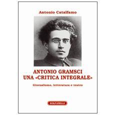 Antonio Gramsci. Una «critica integrale». Giornalismo, letteratura e teatro