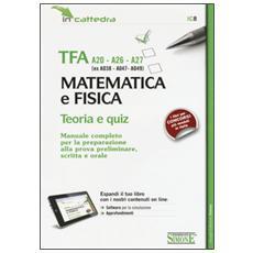 TFA A20-A26-A27 (ex A038-A-47-A049) . Matematica e fisica. Teoria e quiz. Manuale. . . preparazione alla prova preliminare, scritta e orale. con software di simulazione