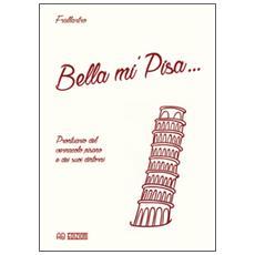 Bella mi' Pisa. . . Prontuario del vernacolo pisano e dei suoi dintorni