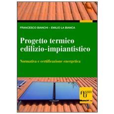 Progetto termico edilizio-impiantistico. Normativa e certificazione energetica