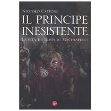 Il principe inesistente. La vita e i tempi di Machiavelli