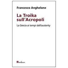La Troika sull'Acropoli. La Grecia ai tempi dell'austerity