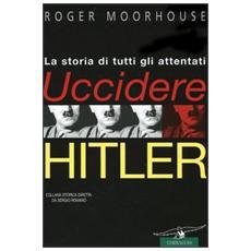 Uccidere Hitler. La storia di tutti gli attentati al Führer