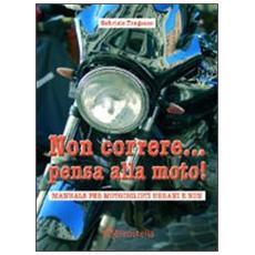 Non correre. . . pensa alla moto. Manuale per motociclisti urbani e non