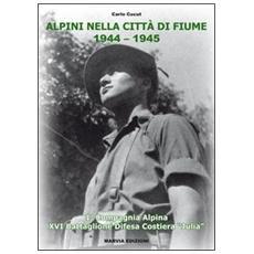 Alpini nella città di Fiume. 1944-1945. La Compagnia alpina XVI Battaglione difesa costiera «Julia»