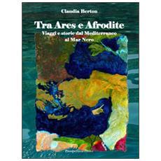 Tra Ares e Afrodite. Viaggia e storie dal Mediterraneo al mar Nero. Con DVD