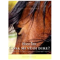 Horse talk. Cosa mi vuoi dire? Un manuale pratico per comprendere il linguaggio equino