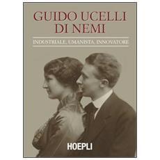 Guido Ucelli di Nemi (1885-1964) . Industriale, umanista, innovatore