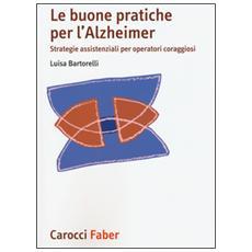 Buone pratiche per l'Alzheimer. Strategie assistenziali per gli operatori coraggiosi (Le)