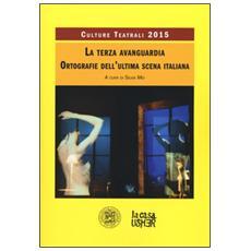 Terza avanguardia. Ortografie dell'ultima scena italiana. Culture teatrali 2015 (La)