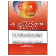 Guida pratica alla visualizzazione creativa. Tecniche e metodi per realizzare i propri desideri