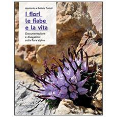I fiori, le fiabe e la vita. Documentazione e divagazioni sulla flora alpina
