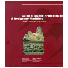 Guida al Museo archeologico di Rosignano Marittima. Paesaggi e insediamenti in val di Cecina