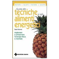 Guida alle tecniche e agli alimenti energetici. Migliorare e preservare l'energia fisica e mentale