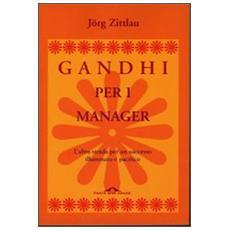 Gandhi per i manager. L'altra strada per un successo illuminato e pacifico