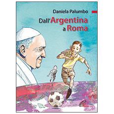 Dall'Argentina a Roma. La vita di papa Francesco. Ediz. illustrata