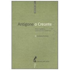 Antigone o Creonte. Etica e politica, violenza e nonviolenza