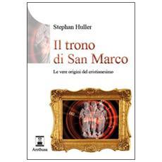 Il trono di San Marco. Le vere origini del Cristianesimo. Ediz. illustrata