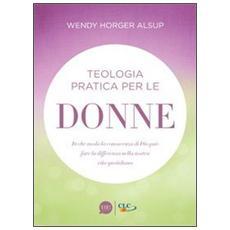 Teologia pratica per le donne. In che modo la conoscenza di Dio può fare la differenza nella nostra vita quotidiana