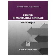 Esercizi di matematica generale. Calcolo integrale
