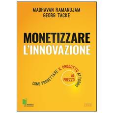Monetizzare l'innovazione. Come progettare il prodotto attorno al prezzo