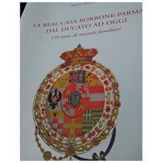 La real casa Borbone. Parma dal ducato ad oggi. 150 anni di vicende familiari