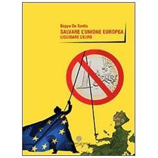 Salvare l'unione europea. Liquidare l'euro
