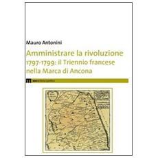 Amministrare la rivoluzione 1797-1799. IL triennio francese nella Marca di Ancona